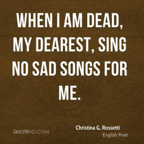 When I am dead, my dearest, Sing no sad songs for me.