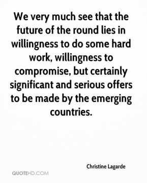 We very much see that the future of the round lies in willingness to do some hard work, willingness to compromise, but certainly significant and serious offers to be made by the emerging countries.