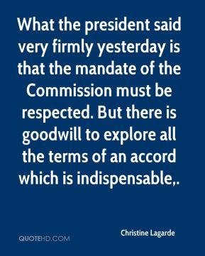 What the president said very firmly yesterday is that the mandate of the Commission must be respected. But there is goodwill to explore all the terms of an accord which is indispensable.