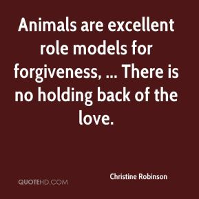 Christine Robinson - Animals are excellent role models for forgiveness, ... There is no holding back of the love.