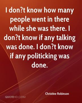 Christine Robinson - I don?t know how many people went in there while she was there. I don?t know if any talking was done. I don?t know if any politicking was done.