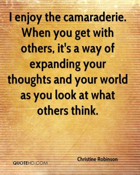 Christine Robinson - I enjoy the camaraderie. When you get with others, it's a way of expanding your thoughts and your world as you look at what others think.
