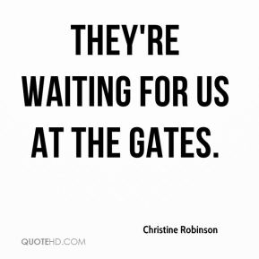 Christine Robinson - They're waiting for us at the gates.