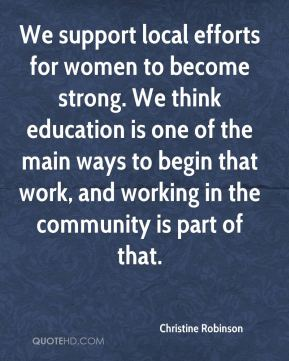 Christine Robinson - We support local efforts for women to become strong. We think education is one of the main ways to begin that work, and working in the community is part of that.