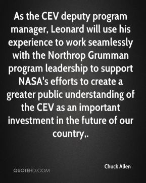 Chuck Allen - As the CEV deputy program manager, Leonard will use his experience to work seamlessly with the Northrop Grumman program leadership to support NASA's efforts to create a greater public understanding of the CEV as an important investment in the future of our country.