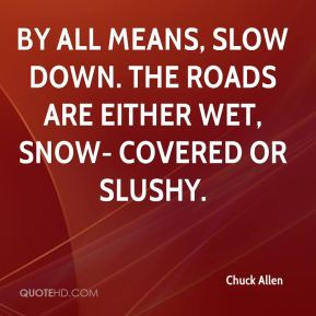 By all means, slow down. The roads are either wet, snow- covered or slushy.