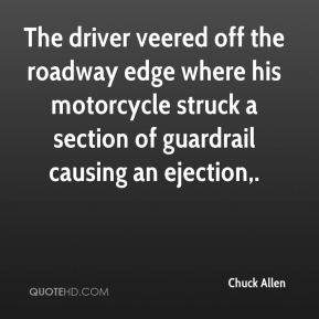 Chuck Allen - The driver veered off the roadway edge where his motorcycle struck a section of guardrail causing an ejection.