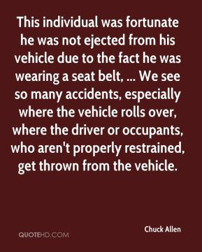 Chuck Allen - This individual was fortunate he was not ejected from his vehicle due to the fact he was wearing a seat belt, ... We see so many accidents, especially where the vehicle rolls over, where the driver or occupants, who aren't properly restrained, get thrown from the vehicle.