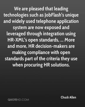 Chuck Allen - We are pleased that leading technologies such as JobFlash's unique and widely used telephone application system are now exposed and leveraged through integration using HR-XML's open standards, ... More and more, HR decision-makers are making compliance with open standards part of the criteria they use when procuring HR solutions.