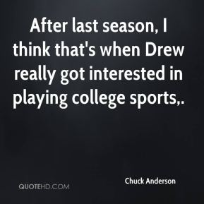 After last season, I think that's when Drew really got interested in playing college sports.