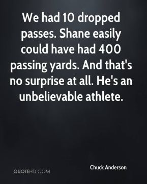 Chuck Anderson - We had 10 dropped passes. Shane easily could have had 400 passing yards. And that's no surprise at all. He's an unbelievable athlete.