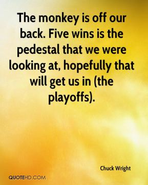 Chuck Wright - The monkey is off our back. Five wins is the pedestal that we were looking at, hopefully that will get us in (the playoffs).