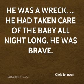 Cindy Johnson - He was a wreck. ... He had taken care of the baby all night long. He was brave.