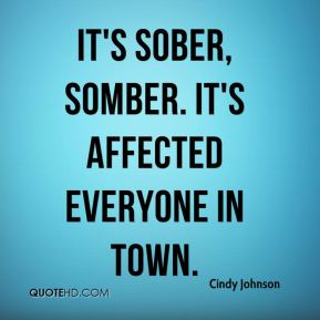 Cindy Johnson - It's sober, somber. It's affected everyone in town.
