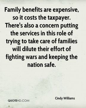 Cindy Williams - Family benefits are expensive, so it costs the taxpayer. There's also a concern putting the services in this role of trying to take care of families will dilute their effort of fighting wars and keeping the nation safe.
