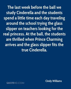 Cindy Williams - The last week before the ball we study Cinderella and the students spend a little time each day traveling around the school trying the glass slipper on teachers looking for the real princess. At the ball, the students are thrilled when Prince Charming arrives and the glass slipper fits the true Cinderella.