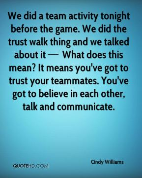 We did a team activity tonight before the game. We did the trust walk thing and we talked about it — What does this mean? It means you've got to trust your teammates. You've got to believe in each other, talk and communicate.