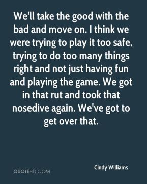 We'll take the good with the bad and move on. I think we were trying to play it too safe, trying to do too many things right and not just having fun and playing the game. We got in that rut and took that nosedive again. We've got to get over that.