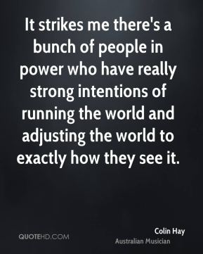 Colin Hay - It strikes me there's a bunch of people in power who have really strong intentions of running the world and adjusting the world to exactly how they see it.