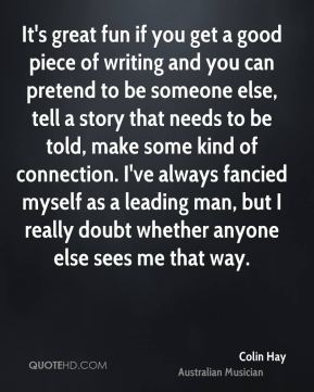 Colin Hay - It's great fun if you get a good piece of writing and you can pretend to be someone else, tell a story that needs to be told, make some kind of connection. I've always fancied myself as a leading man, but I really doubt whether anyone else sees me that way.