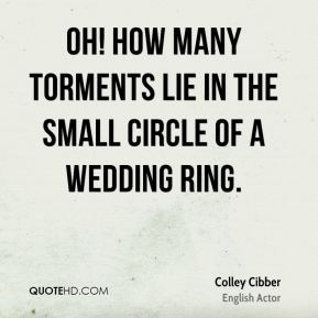 Colley Cibber - Oh! how many torments lie in the small circle of a wedding ring.