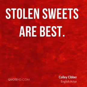 Colley Cibber - Stolen sweets are best.