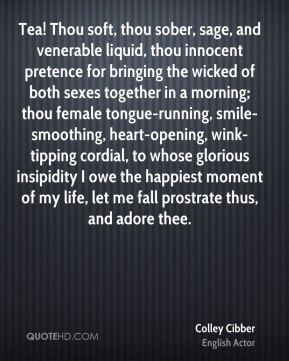 Colley Cibber - Tea! Thou soft, thou sober, sage, and venerable liquid, thou innocent pretence for bringing the wicked of both sexes together in a morning; thou female tongue-running, smile-smoothing, heart-opening, wink-tipping cordial, to whose glorious insipidity I owe the happiest moment of my life, let me fall prostrate thus, and adore thee.