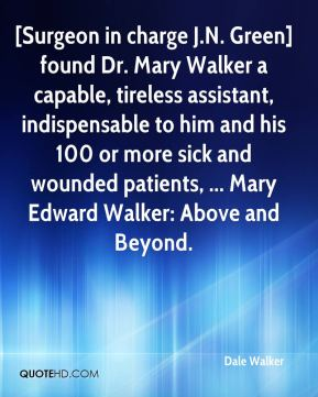 Dale Walker - [Surgeon in charge J.N. Green] found Dr. Mary Walker a capable, tireless assistant, indispensable to him and his 100 or more sick and wounded patients, ... Mary Edward Walker: Above and Beyond.
