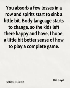 Dan Boyd - You absorb a few losses in a row and spirits start to sink a little bit. Body language starts to change, so the kids left there happy and have, I hope, a little bit better sense of how to play a complete game.