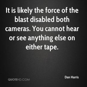 Dan Harris - It is likely the force of the blast disabled both cameras. You cannot hear or see anything else on either tape.