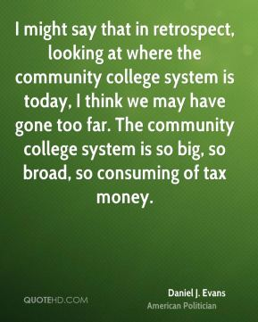 Daniel J. Evans - I might say that in retrospect, looking at where the community college system is today, I think we may have gone too far. The community college system is so big, so broad, so consuming of tax money.