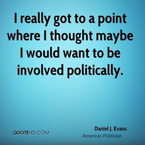 Daniel J. Evans - I really got to a point where I thought maybe I would want to be involved politically.
