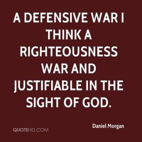 Daniel Morgan - A defensive war I think a righteousness war and justifiable in the sight of God.
