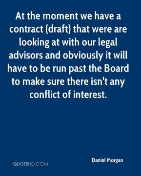 At the moment we have a contract (draft) that were are looking at with our legal advisors and obviously it will have to be run past the Board to make sure there isn't any conflict of interest.