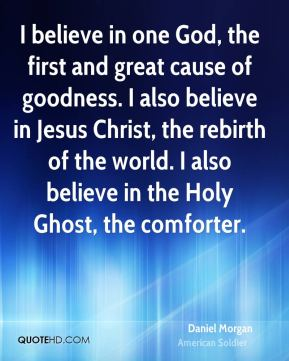 Daniel Morgan - I believe in one God, the first and great cause of goodness. I also believe in Jesus Christ, the rebirth of the world. I also believe in the Holy Ghost, the comforter.