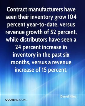 Daniel Niles - Contract manufacturers have seen their inventory grow 104 percent year-to-date, versus revenue growth of 52 percent, while distributors have seen a 24 percent increase in inventory in the past six months, versus a revenue increase of 15 percent.