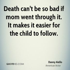 Death can't be so bad if mom went through it. It makes it easier for the child to follow.
