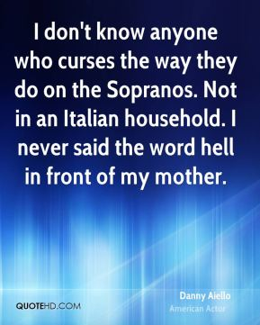 Danny Aiello - I don't know anyone who curses the way they do on the Sopranos. Not in an Italian household. I never said the word hell in front of my mother.