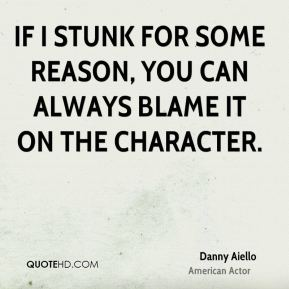 If I stunk for some reason, you can always blame it on the character.