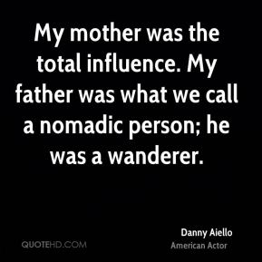 Danny Aiello - My mother was the total influence. My father was what we call a nomadic person; he was a wanderer.