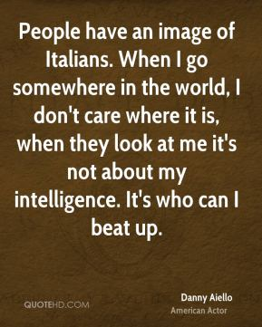 People have an image of Italians. When I go somewhere in the world, I don't care where it is, when they look at me it's not about my intelligence. It's who can I beat up.