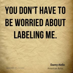 You don't have to be worried about labeling me.