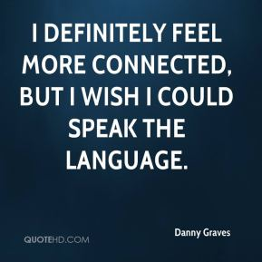 Danny Graves - I definitely feel more connected, but I wish I could speak the language.