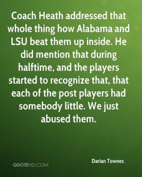 Darian Townes - Coach Heath addressed that whole thing how Alabama and LSU beat them up inside. He did mention that during halftime, and the players started to recognize that, that each of the post players had somebody little. We just abused them.