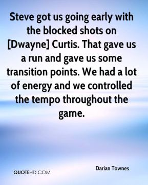 Steve got us going early with the blocked shots on [Dwayne] Curtis. That gave us a run and gave us some transition points. We had a lot of energy and we controlled the tempo throughout the game.