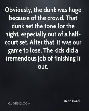 Darin Hazel - Obviously, the dunk was huge because of the crowd. That dunk set the tone for the night, especially out of a half-court set. After that, it was our game to lose. The kids did a tremendous job of finishing it out.