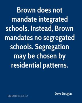 Dave Douglas - Brown does not mandate integrated schools. Instead, Brown mandates no segregated schools. Segregation may be chosen by residential patterns.