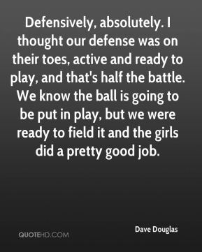 Dave Douglas - Defensively, absolutely. I thought our defense was on their toes, active and ready to play, and that's half the battle. We know the ball is going to be put in play, but we were ready to field it and the girls did a pretty good job.
