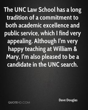 Dave Douglas - The UNC Law School has a long tradition of a commitment to both academic excellence and public service, which I find very appealing. Although I'm very happy teaching at William & Mary, I'm also pleased to be a candidate in the UNC search.