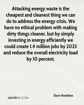 Dave Hamilton - Attacking energy waste is the cheapest and cleanest thing we can do to address the energy crisis. We have no ethical problem with making dirty things cleaner, but by simply investing in energy efficiently we could create 1.4 million jobs by 2025 and reduce the overall electricity load by 10 percent.